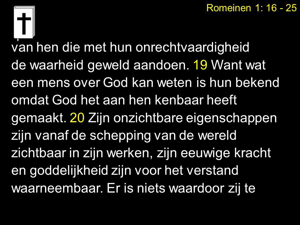 Romeinen 1: 16 - 25 van hen die met hun onrechtvaardigheid de waarheid geweld aandoen. 19 Want wat een mens over God kan weten is hun bekend omdat God