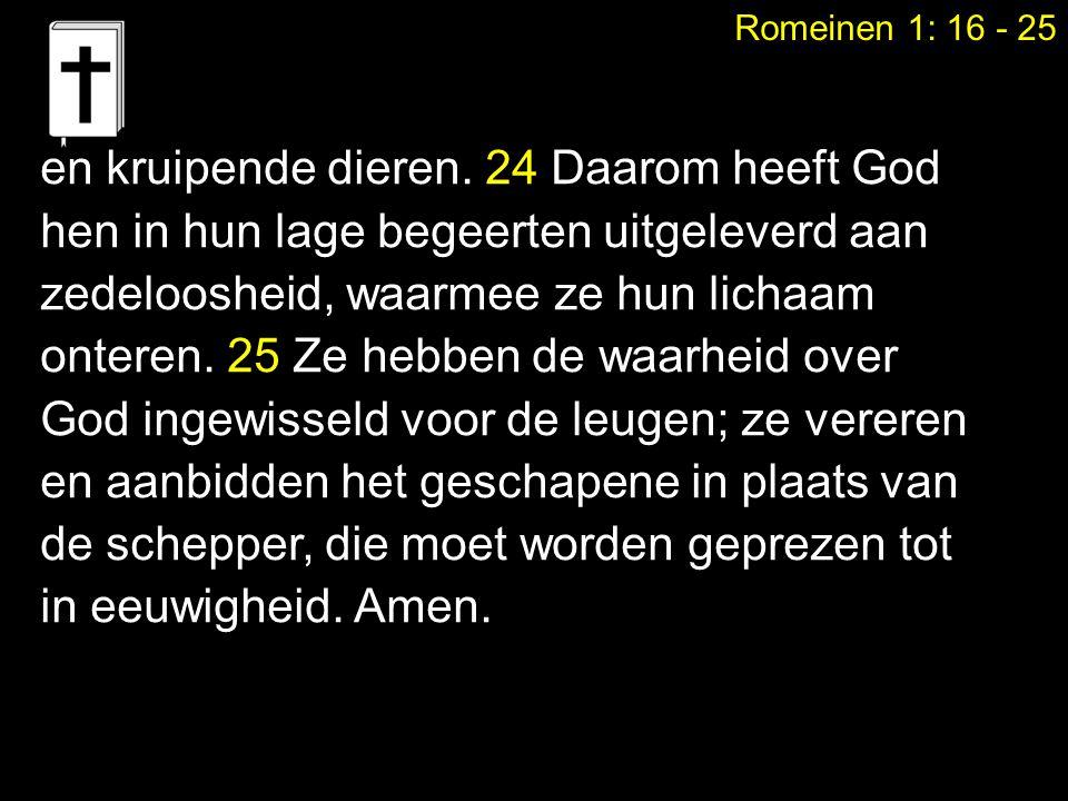 Romeinen 1: 16 - 25 en kruipende dieren. 24 Daarom heeft God hen in hun lage begeerten uitgeleverd aan zedeloosheid, waarmee ze hun lichaam onteren. 2