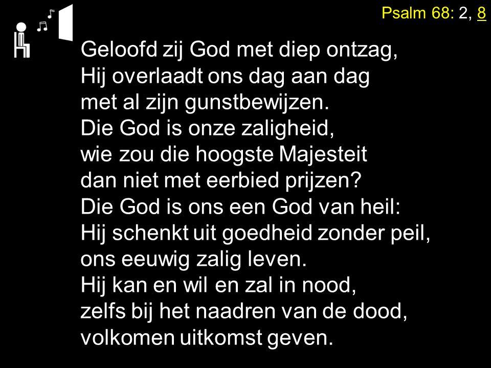 Psalm 68: 2, 8 Geloofd zij God met diep ontzag, Hij overlaadt ons dag aan dag met al zijn gunstbewijzen. Die God is onze zaligheid, wie zou die hoogst