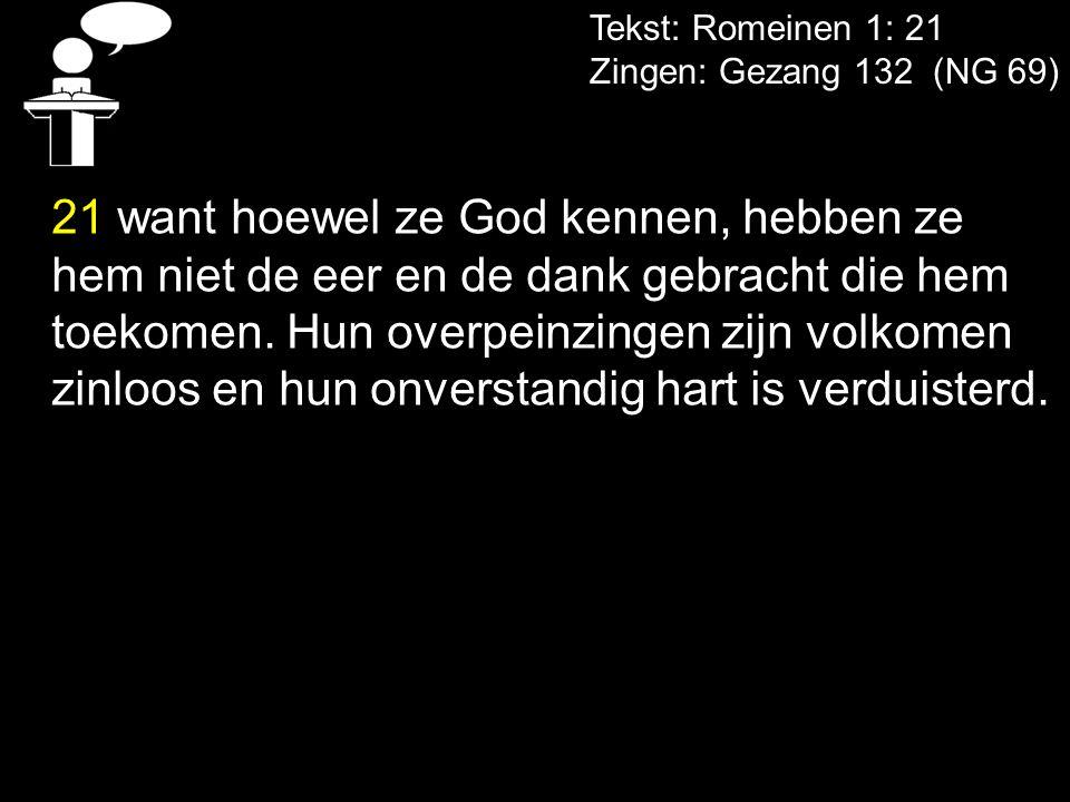 Tekst: Romeinen 1: 21 Zingen: Gezang 132 (NG 69) 21 want hoewel ze God kennen, hebben ze hem niet de eer en de dank gebracht die hem toekomen. Hun ove