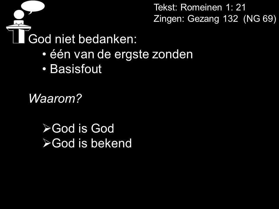Tekst: Romeinen 1: 21 Zingen: Gezang 132 (NG 69) God niet bedanken: één van de ergste zonden Basisfout Waarom?  God is God  God is bekend