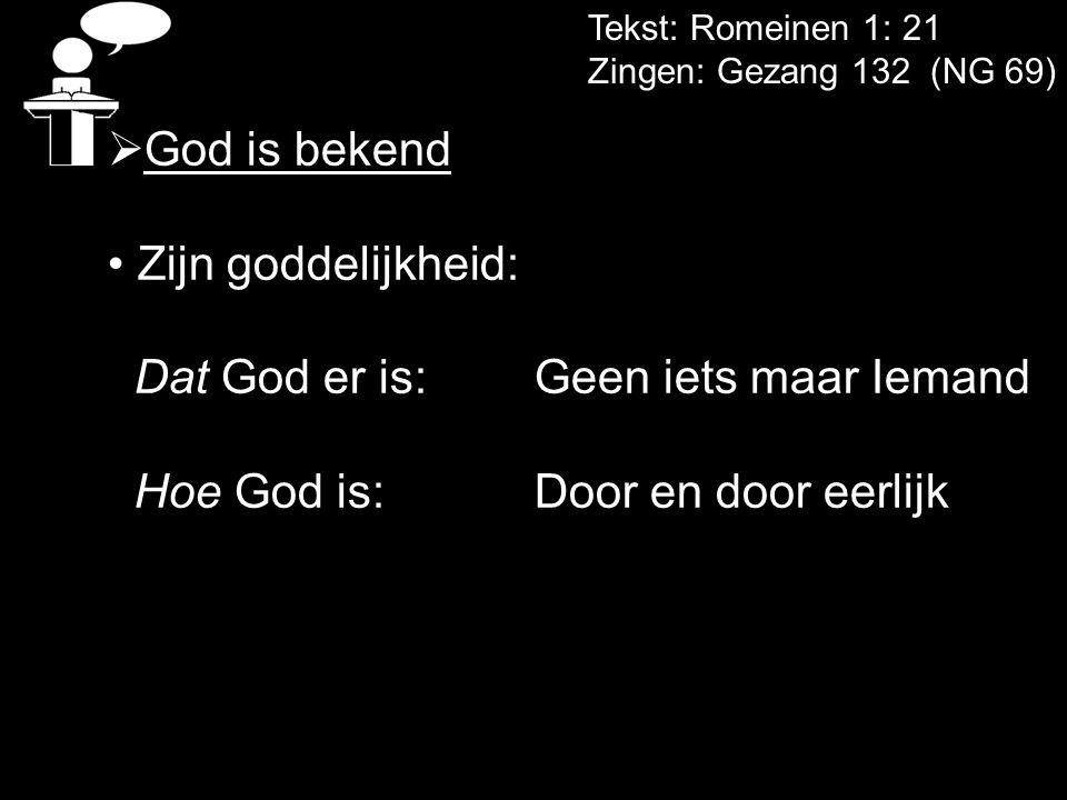 Tekst: Romeinen 1: 21 Zingen: Gezang 132 (NG 69)  God is bekend Zijn goddelijkheid: Dat God er is: Geen iets maar Iemand Hoe God is:Door en door eerl