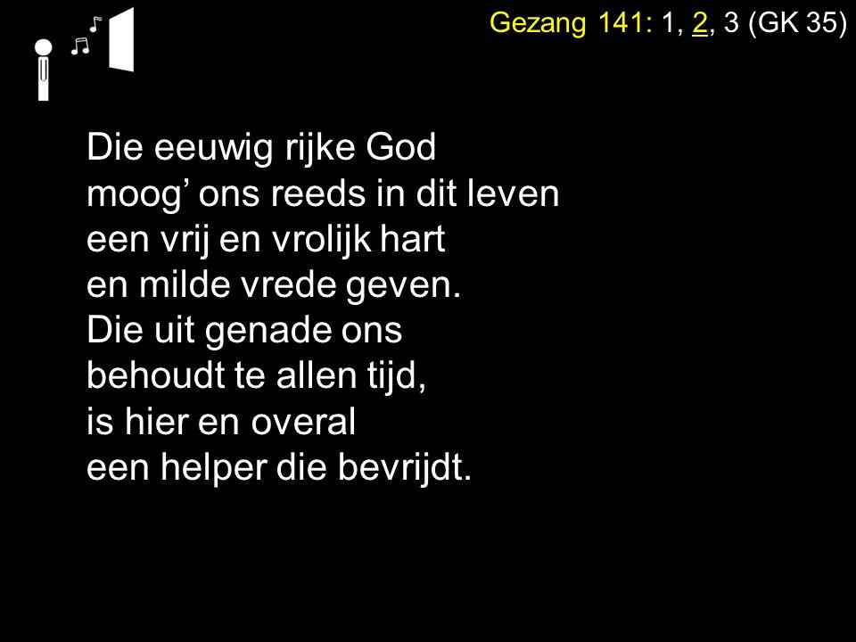 Gezang 141: 1, 2, 3 (GK 35) Die eeuwig rijke God moog' ons reeds in dit leven een vrij en vrolijk hart en milde vrede geven.