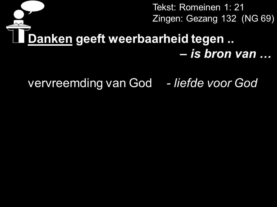 Tekst: Romeinen 1: 21 Zingen: Gezang 132 (NG 69) Danken geeft weerbaarheid tegen.. – is bron van … vervreemding van God- liefde voor God