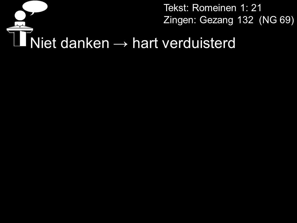 Tekst: Romeinen 1: 21 Zingen: Gezang 132 (NG 69) Niet danken → hart verduisterd