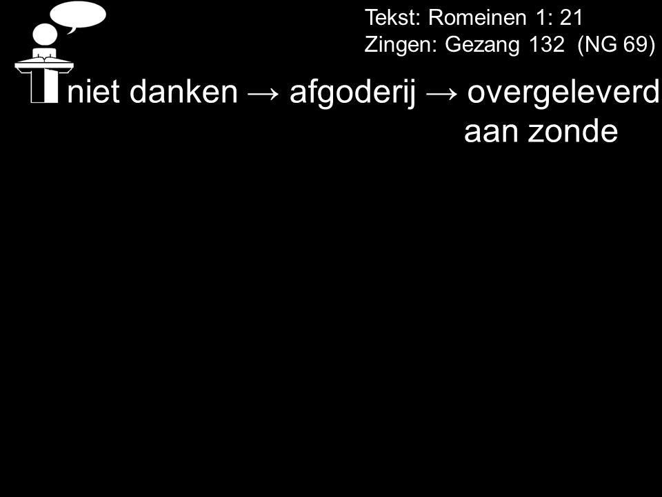 Tekst: Romeinen 1: 21 Zingen: Gezang 132 (NG 69) niet danken → afgoderij → overgeleverd aan zonde