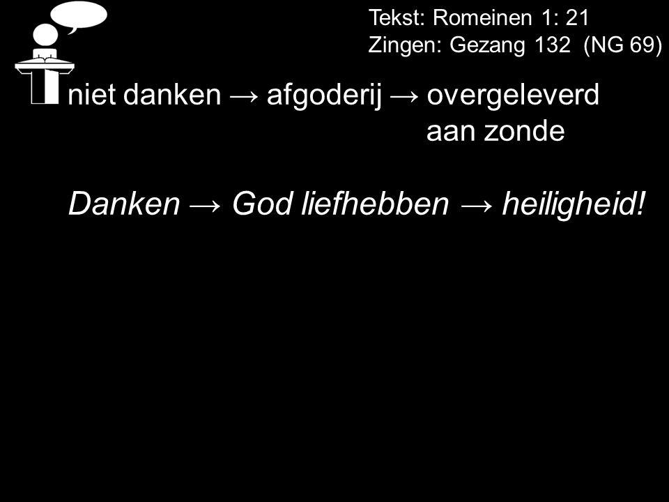Tekst: Romeinen 1: 21 Zingen: Gezang 132 (NG 69) niet danken → afgoderij → overgeleverd aan zonde Danken → God liefhebben → heiligheid!