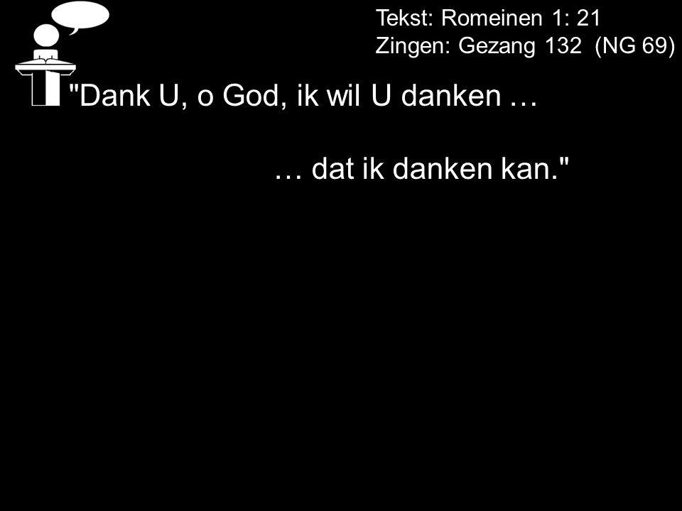Tekst: Romeinen 1: 21 Zingen: Gezang 132 (NG 69) Dank U, o God, ik wil U danken … … dat ik danken kan.
