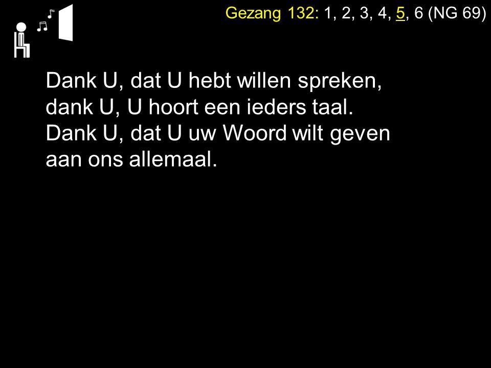 Gezang 132: 1, 2, 3, 4, 5, 6 (NG 69) Dank U, dat U hebt willen spreken, dank U, U hoort een ieders taal. Dank U, dat U uw Woord wilt geven aan ons all
