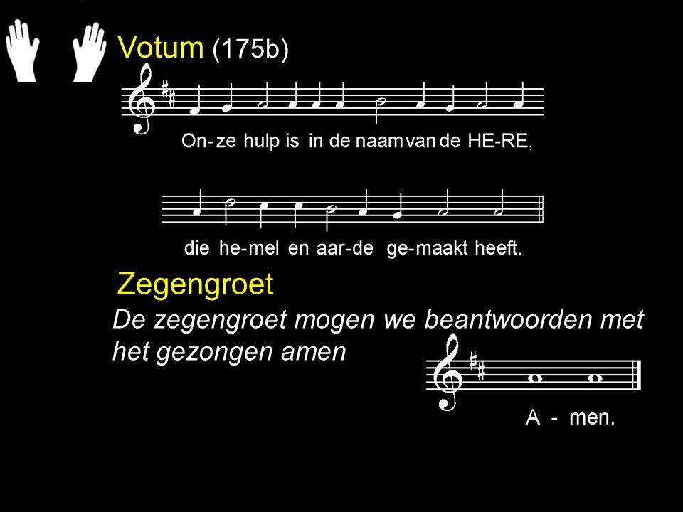 Votum (175b) Zegengroet De zegengroet mogen we beantwoorden met het gezongen amen
