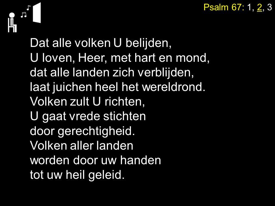 Psalm 67: 1, 2, 3 Dat alle volken U belijden, U loven, Heer, met hart en mond, dat alle landen zich verblijden, laat juichen heel het wereldrond.