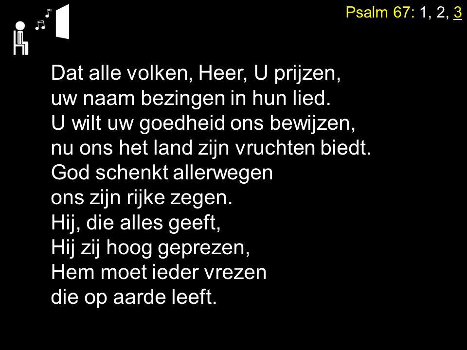 Psalm 67: 1, 2, 3 Dat alle volken, Heer, U prijzen, uw naam bezingen in hun lied. U wilt uw goedheid ons bewijzen, nu ons het land zijn vruchten biedt
