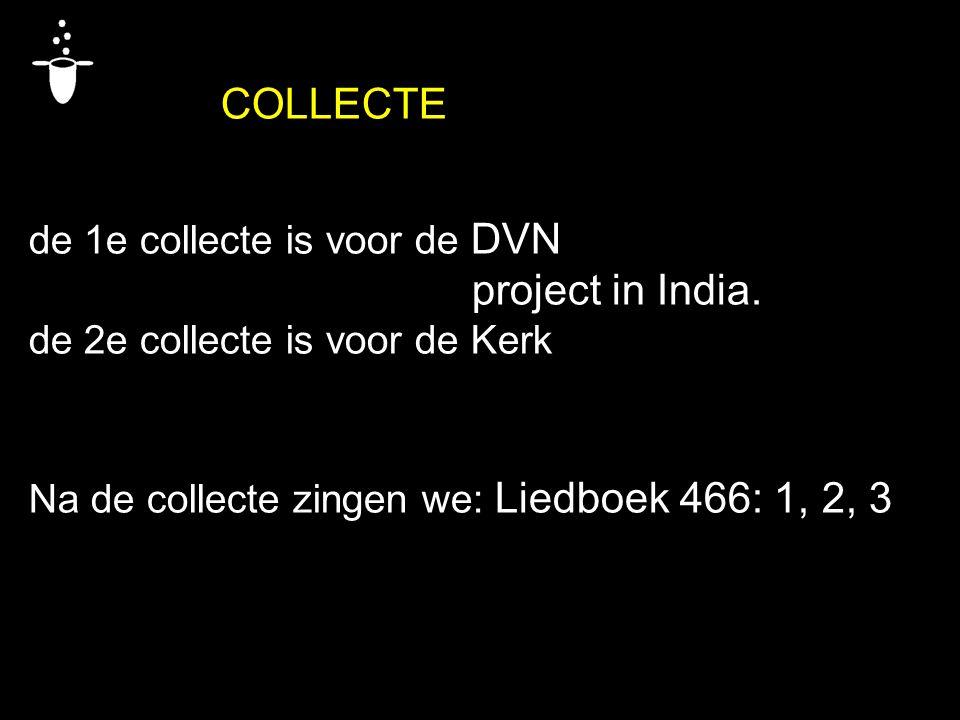 COLLECTE de 1e collecte is voor de DVN project in India. de 2e collecte is voor de Kerk Na de collecte zingen we: Liedboek 466: 1, 2, 3