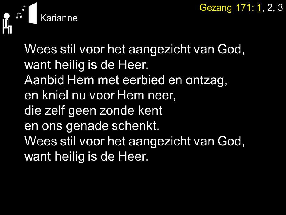 Gezang 171: 1, 2, 3 Karianne Wees stil voor het aangezicht van God, want heilig is de Heer. Aanbid Hem met eerbied en ontzag, en kniel nu voor Hem nee