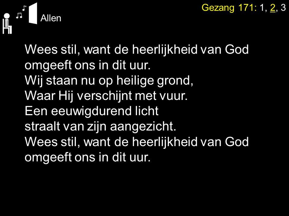 Gezang 171: 1, 2, 3 Allen Wees stil, want de heerlijkheid van God omgeeft ons in dit uur. Wij staan nu op heilige grond, Waar Hij verschijnt met vuur.