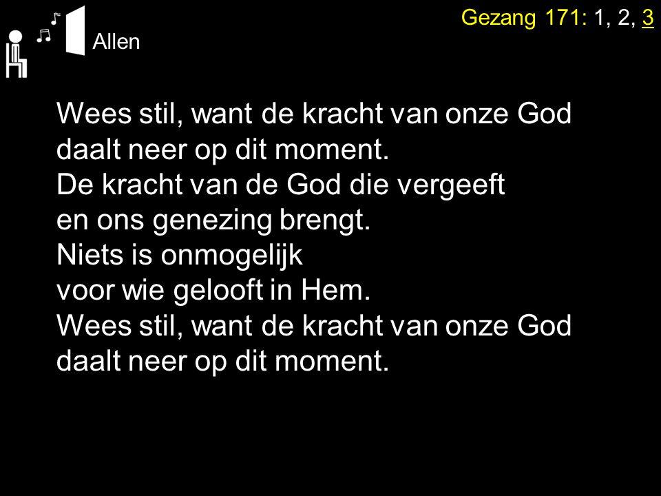 Gezang 171: 1, 2, 3 Allen Wees stil, want de kracht van onze God daalt neer op dit moment. De kracht van de God die vergeeft en ons genezing brengt. N