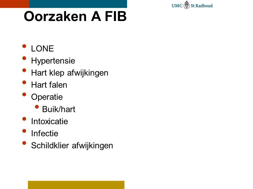 Oorzaken A FIB LONE Hypertensie Hart klep afwijkingen Hart falen Operatie Buik/hart Intoxicatie Infectie Schildklier afwijkingen