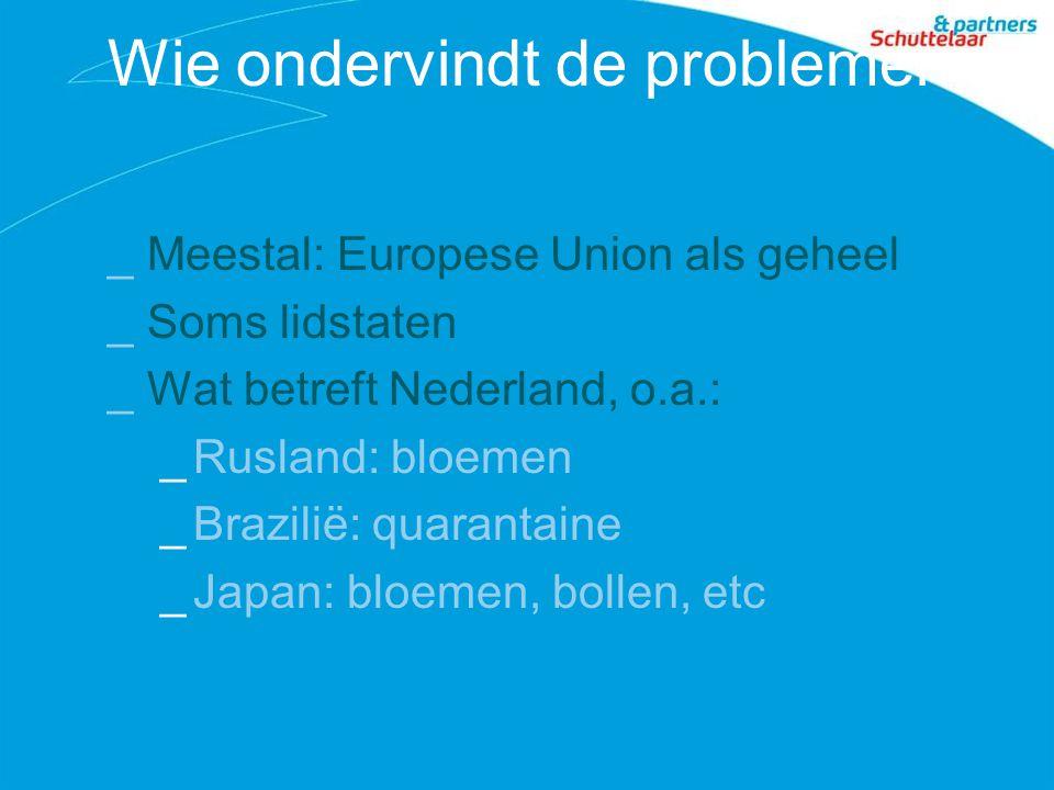 Wie ondervindt de problemen _Meestal: Europese Union als geheel _Soms lidstaten _Wat betreft Nederland, o.a.: _Rusland: bloemen _Brazilië: quarantaine _Japan: bloemen, bollen, etc