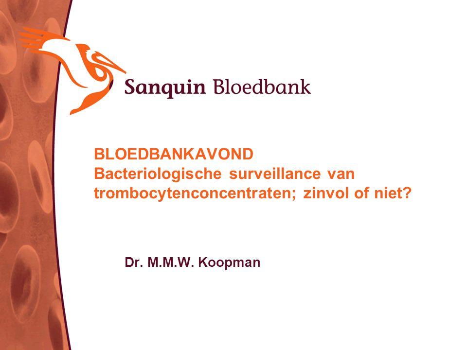 BLOEDBANKAVOND Bacteriologische surveillance van trombocytenconcentraten; zinvol of niet? Dr. M.M.W. Koopman