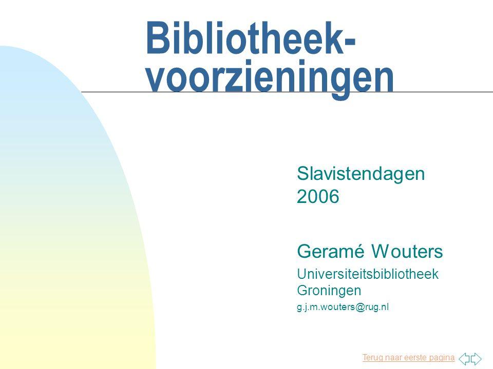 Terug naar eerste pagina Bibliotheek- voorzieningen Slavistendagen 2006 Geramé Wouters Universiteitsbibliotheek Groningen g.j.m.wouters@rug.nl