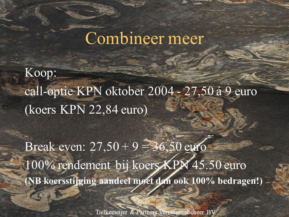 Tielkemeijer & Partners Vermogensbeheer BV Combineer meer Koop: call-optie KPN oktober 2004 - 27,50 á 9 euro (koers KPN 22,84 euro) Break even: 27,50 + 9 = 36,50 euro 100% rendement bij koers KPN 45.50 euro (NB koersstijging aandeel moet dan ook 100% bedragen!)