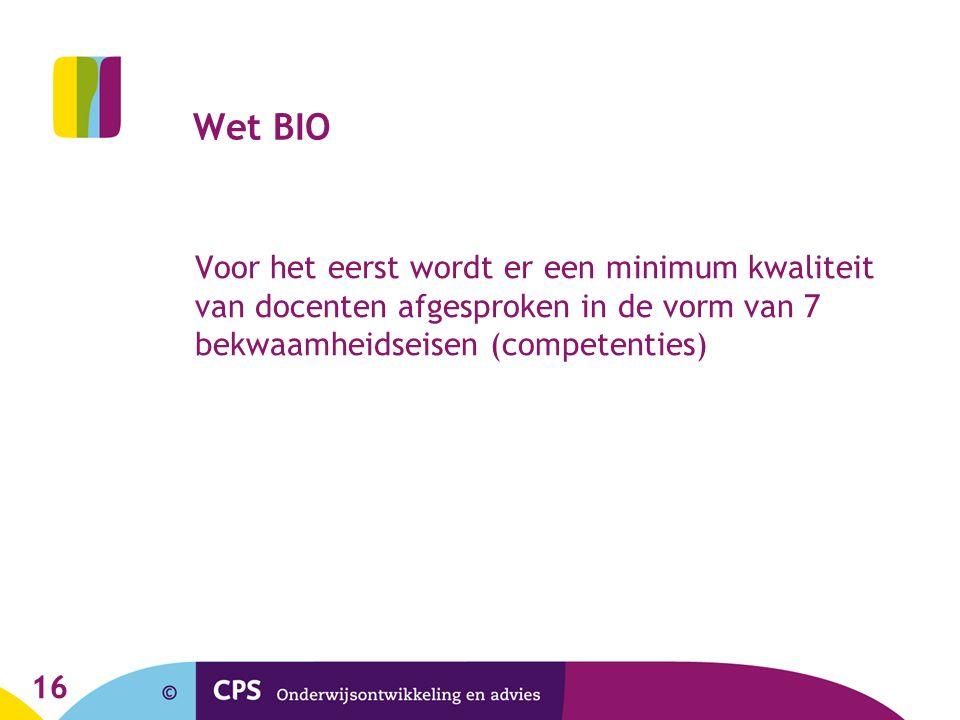 16 Wet BIO Voor het eerst wordt er een minimum kwaliteit van docenten afgesproken in de vorm van 7 bekwaamheidseisen (competenties)