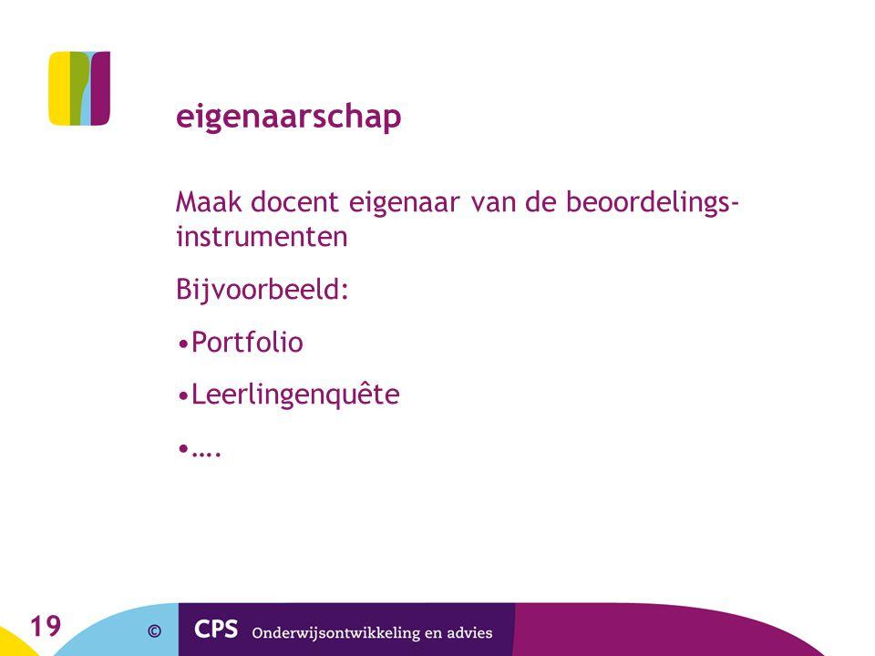 19 eigenaarschap Maak docent eigenaar van de beoordelings- instrumenten Bijvoorbeeld: Portfolio Leerlingenquête ….