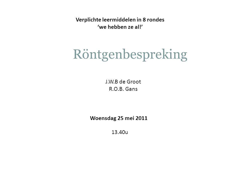 Woensdag 25 mei 2011 13.40u Verplichte leermiddelen in 8 rondes 'we hebben ze al!' Röntgenbespreking J.W.B de Groot R.O.B.