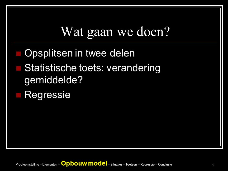Probleemstelling – Elementen – Opbouw model – Situaties – Toetsen – Regressie – Conclusie 9 Wat gaan we doen.