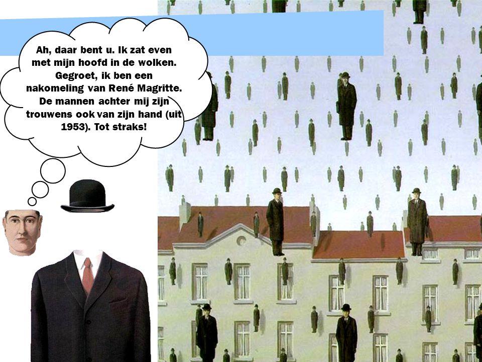 Ah, daar bent u. Ik zat even met mijn hoofd in de wolken. Gegroet, ik ben een nakomeling van René Magritte. De mannen achter mij zijn trouwens ook van