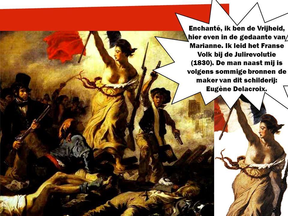 Enchanté, ik ben de Vrijheid, hier even in de gedaante van Marianne. Ik leid het Franse Volk bij de Julirevolutie (1830). De man naast mij is volgens