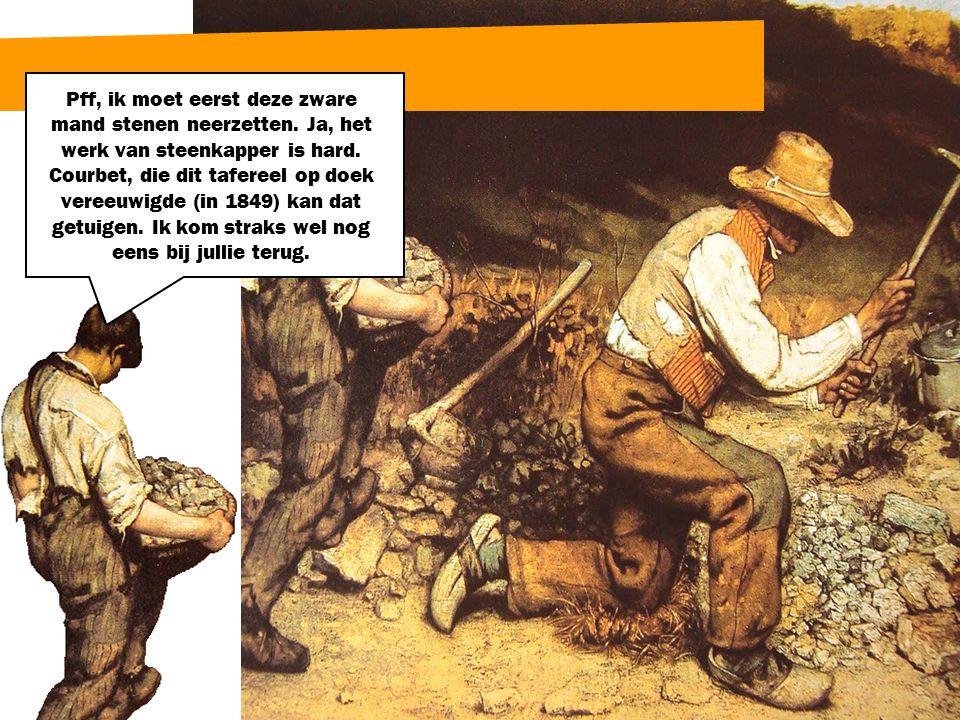 Pff, ik moet eerst deze zware mand stenen neerzetten. Ja, het werk van steenkapper is hard. Courbet, die dit tafereel op doek vereeuwigde (in 1849) ka