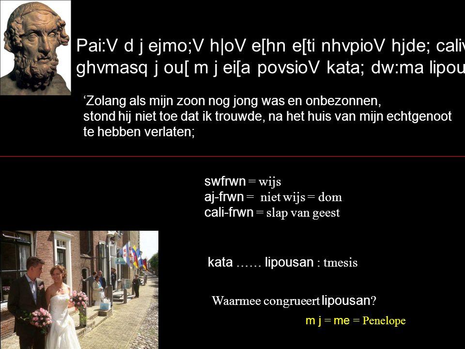 Pai:V d j ejmo;V h|oV e[hn e[ti nhvpioV hjde; calivfrwn, ghvmasq j ou[ m j ei[a povsioV kata; dw:ma lipou:san` 'Zolang als mijn zoon nog jong was en onbezonnen, stond hij niet toe dat ik trouwde, na het huis van mijn echtgenoot te hebben verlaten; swfrwn = wijs aj-frwn = niet wijs = dom cali-frwn = slap van geest kata …… lipousan : tmesis Waarmee congrueert lipousan .