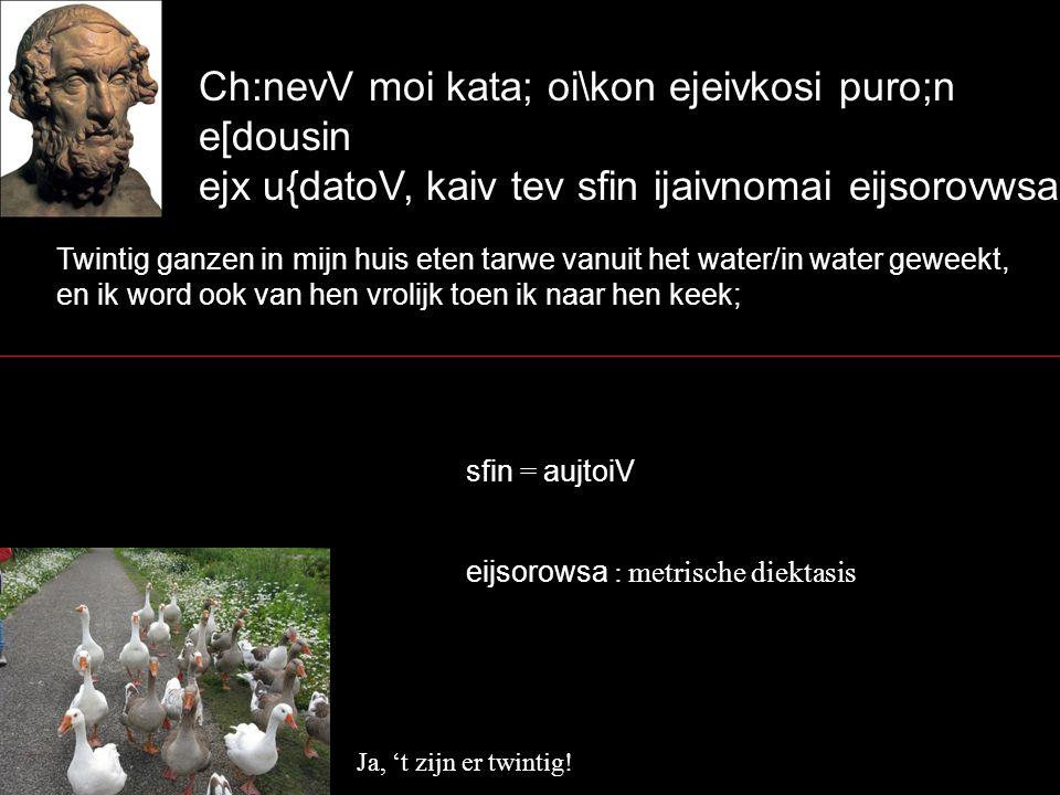Ch:nevV moi kata; oi\kon ejeivkosi puro;n e[dousin ejx u{datoV, kaiv tev sfin ijaivnomai eijsorovwsa` Twintig ganzen in mijn huis eten tarwe vanuit het water/in water geweekt, en ik word ook van hen vrolijk toen ik naar hen keek; Ja, 't zijn er twintig.