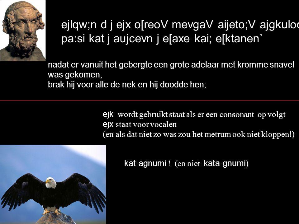 ejlqw;n d j ejx o[reoV mevgaV aijeto;V ajgkuloceivlhV pa:si kat j aujcevn j e[axe kai; e[ktanen` nadat er vanuit het gebergte een grote adelaar met kromme snavel was gekomen, brak hij voor alle de nek en hij doodde hen; ejk wordt gebruikt staat als er een consonant op volgt ejx staat voor vocalen (en als dat niet zo was zou het metrum ook niet kloppen!) kat-agnumi .
