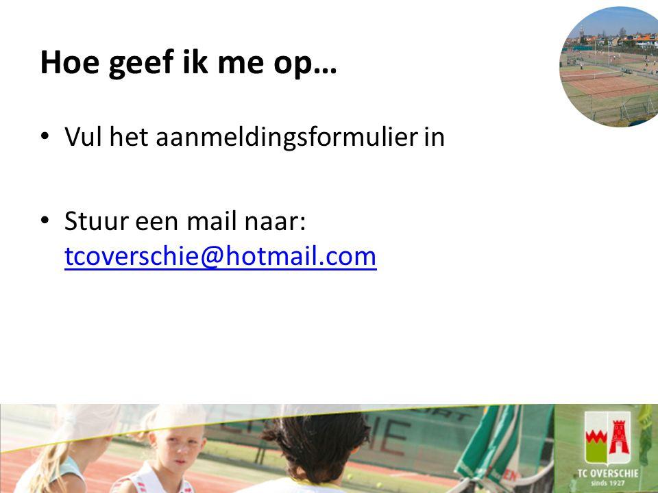 Hoe geef ik me op… Vul het aanmeldingsformulier in Stuur een mail naar: tcoverschie@hotmail.com tcoverschie@hotmail.com