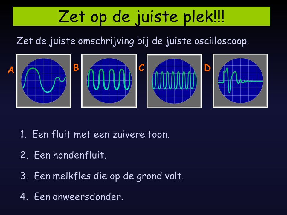 Zet op de juiste plek!!! Zet de juiste omschrijving bij de juiste oscilloscoop. 1. Een fluit met een zuivere toon. 2. Een hondenfluit. 3. Een melkfles