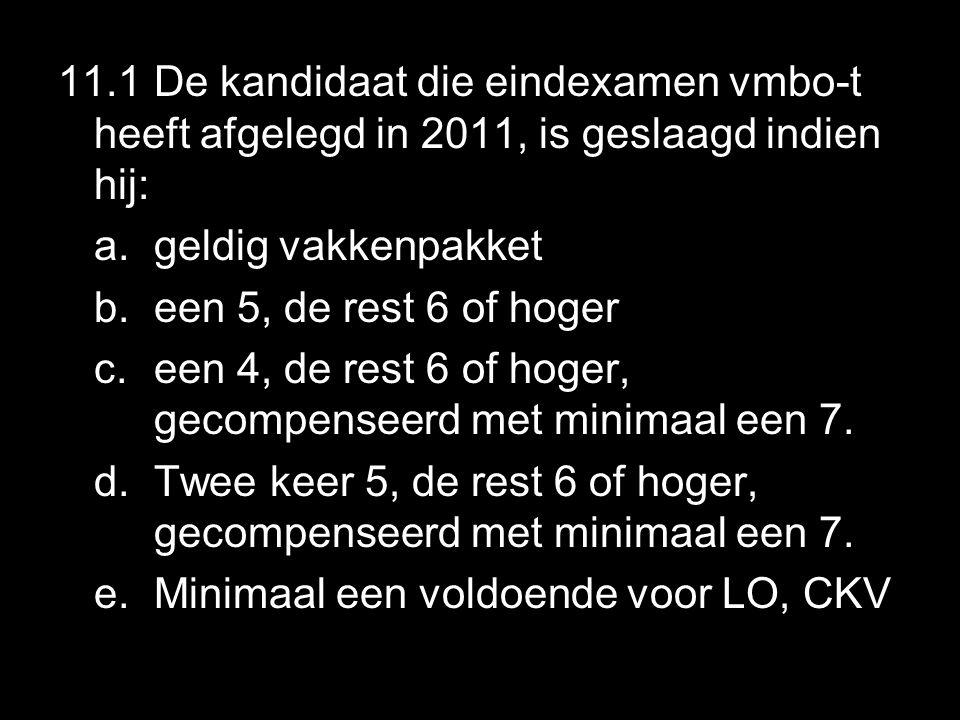 11.1 De kandidaat die eindexamen vmbo-t heeft afgelegd in 2011, is geslaagd indien hij: a.geldig vakkenpakket b.een 5, de rest 6 of hoger c.een 4, de