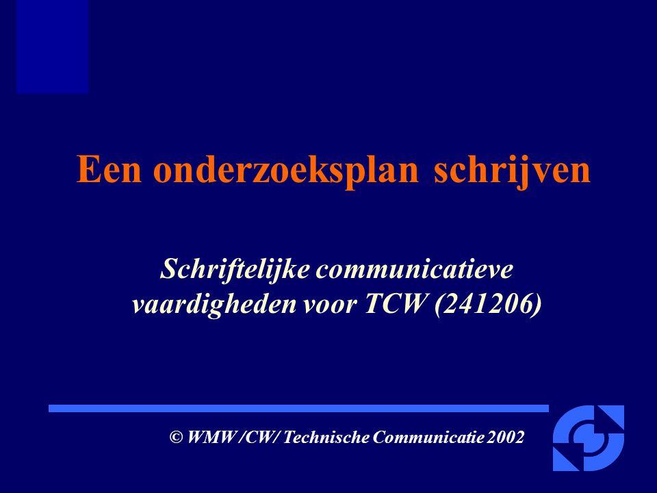 Een onderzoeksplan schrijven Schriftelijke communicatieve vaardigheden voor TCW (241206) © WMW /CW/ Technische Communicatie 2002