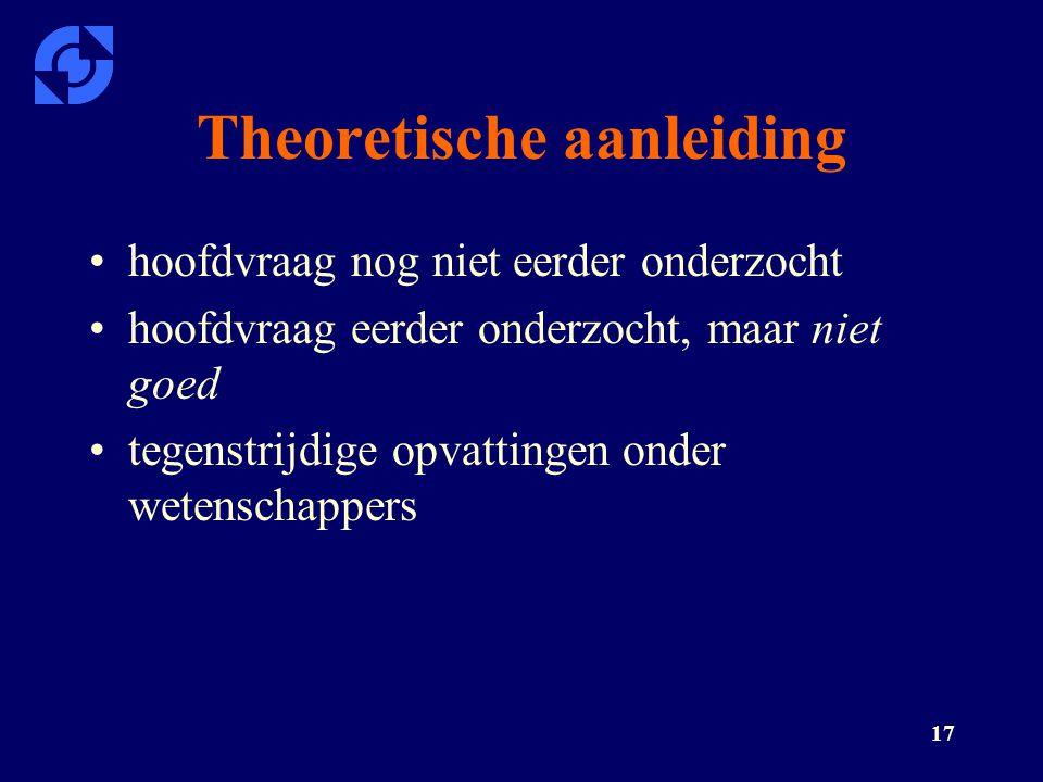 17 Theoretische aanleiding hoofdvraag nog niet eerder onderzocht hoofdvraag eerder onderzocht, maar niet goed tegenstrijdige opvattingen onder wetensc