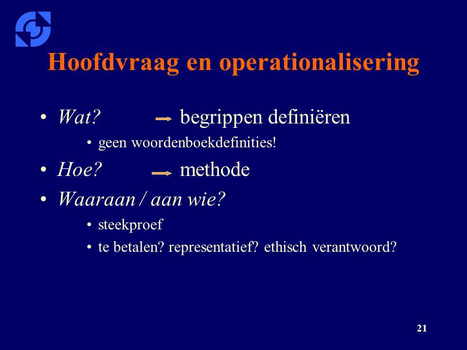 21 Hoofdvraag en operationalisering Wat?begrippen definiëren geen woordenboekdefinities! Hoe?methode Waaraan / aan wie? steekproef te betalen? represe