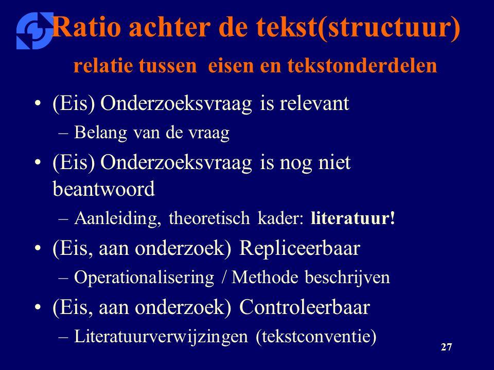 27 Ratio achter de tekst(structuur) relatie tussen eisen en tekstonderdelen (Eis) Onderzoeksvraag is relevant –Belang van de vraag (Eis) Onderzoeksvra