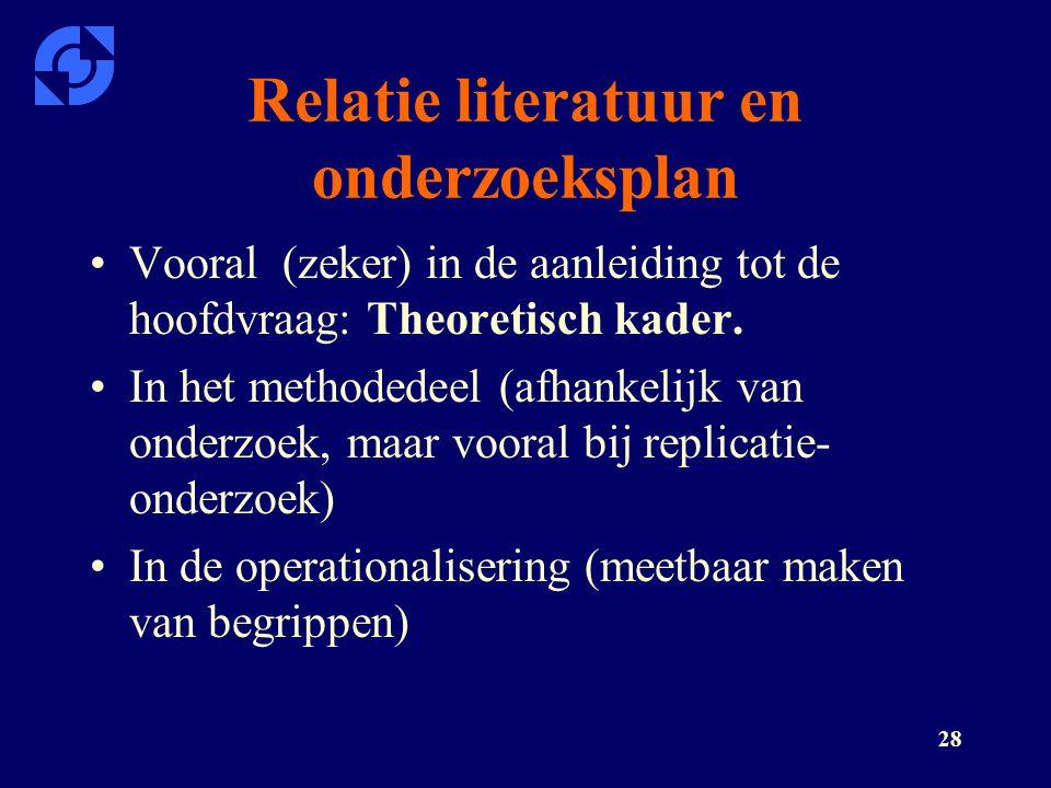 28 Relatie literatuur en onderzoeksplan Vooral (zeker) in de aanleiding tot de hoofdvraag: Theoretisch kader. In het methodedeel (afhankelijk van onde