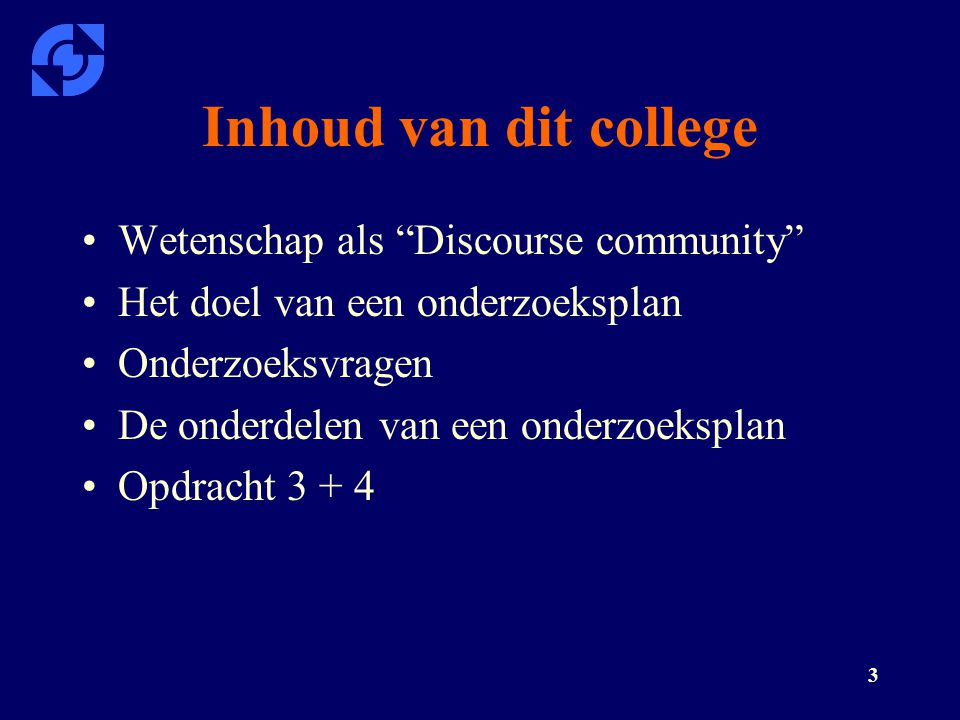 """3 Inhoud van dit college Wetenschap als """"Discourse community"""" Het doel van een onderzoeksplan Onderzoeksvragen De onderdelen van een onderzoeksplan Op"""