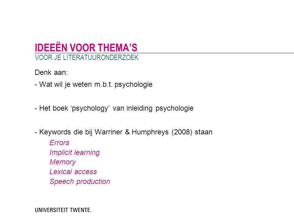 Denk aan: - Wat wil je weten m.b.t. psychologie - Het boek 'psychology' van inleiding psychologie - Keywords die bij Warriner & Humphreys (2008) staan
