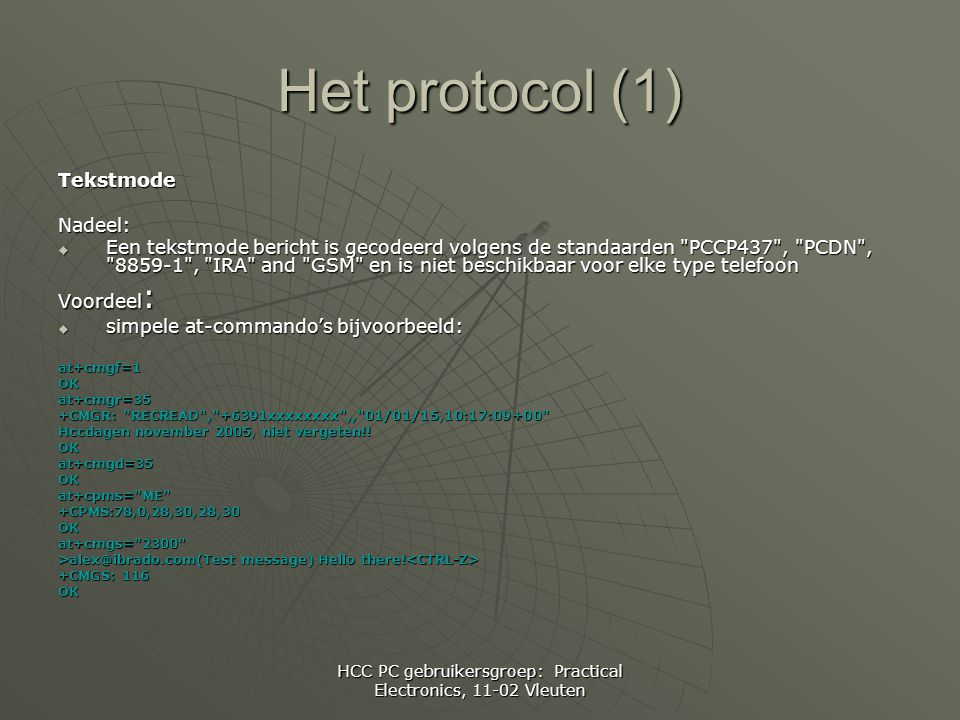 HCC PC gebruikersgroep: Practical Electronics, 11-02 Vleuten Het protocol (1) TekstmodeNadeel:  Een tekstmode bericht is gecodeerd volgens de standaarden PCCP437 , PCDN , 8859-1 , IRA and GSM en is niet beschikbaar voor elke type telefoon Voordeel :  simpele at-commando's bijvoorbeeld: at+cmgf=1OKat+cmgr=35 +CMGR: RECREAD , +6391xxxxxxxx ,, 01/01/15,10:17:09+00 Hccdagen november 2005, niet vergeten!.