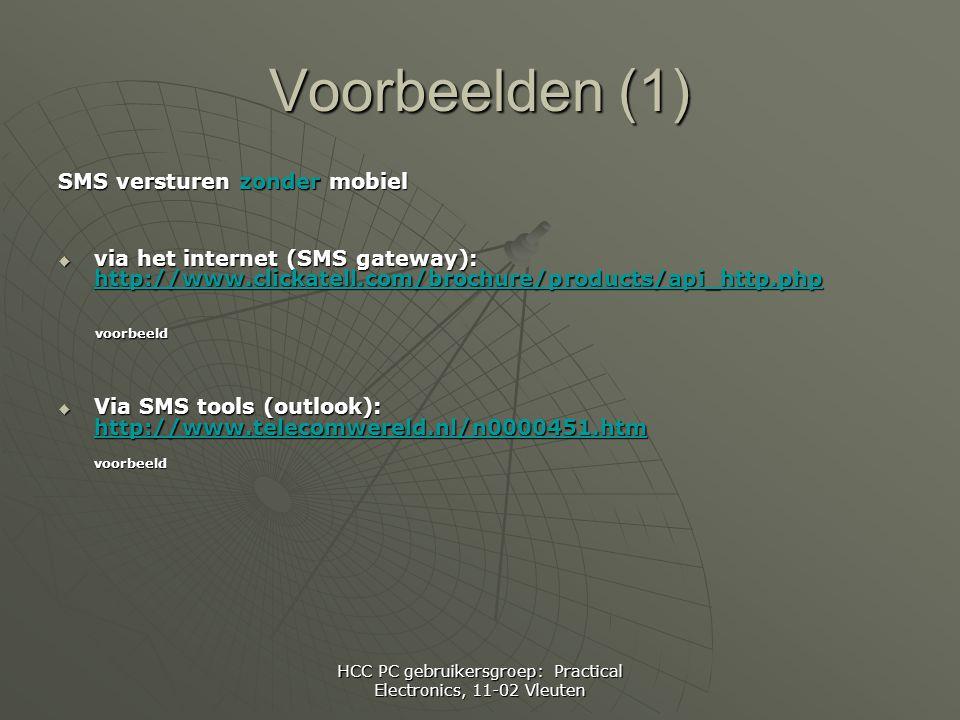 HCC PC gebruikersgroep: Practical Electronics, 11-02 Vleuten Voorbeelden (1) SMS versturen zonder mobiel  via het internet (SMS gateway): http://www.clickatell.com/brochure/products/api_http.php http://www.clickatell.com/brochure/products/api_http.php voorbeeld voorbeeld  Via SMS tools (outlook): http://www.telecomwereld.nl/n0000451.htm http://www.telecomwereld.nl/n0000451.htm voorbeeld