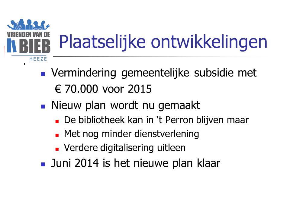 Plaatselijke ontwikkelingen Vermindering gemeentelijke subsidie met € 70.000 voor 2015 Nieuw plan wordt nu gemaakt De bibliotheek kan in 't Perron blijven maar Met nog minder dienstverlening Verdere digitalisering uitleen Juni 2014 is het nieuwe plan klaar