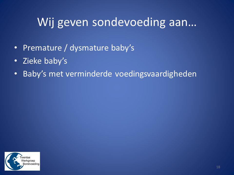 Wij geven sondevoeding aan… Premature / dysmature baby's Zieke baby's Baby's met verminderde voedingsvaardigheden 18