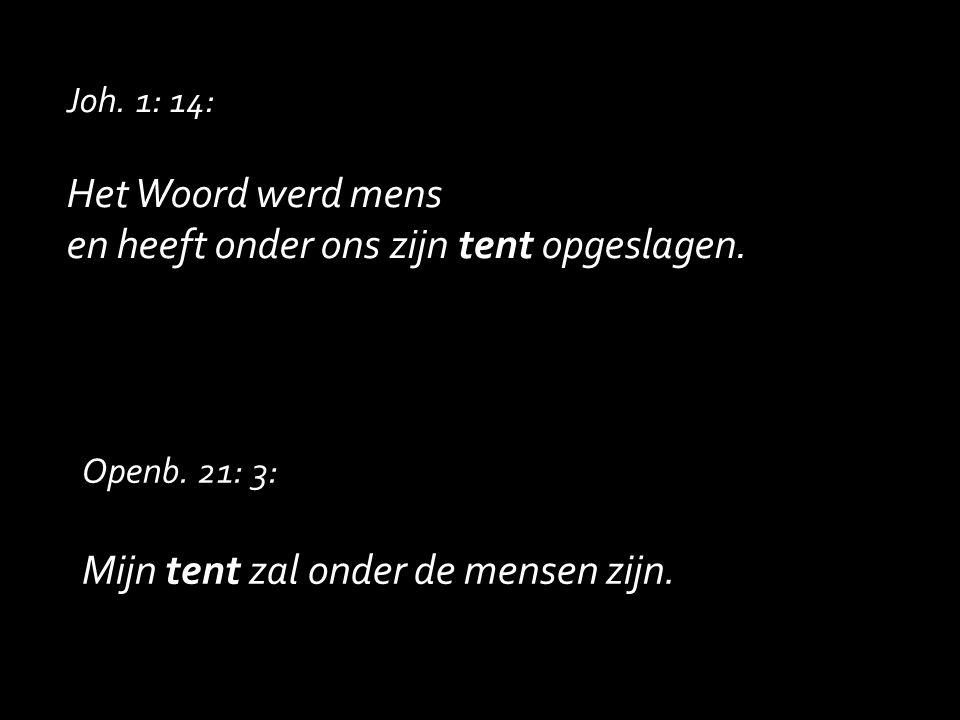 Joh. 1: 14: Het Woord werd mens en heeft onder ons zijn tent opgeslagen. Openb. 21: 3: Mijn tent zal onder de mensen zijn.
